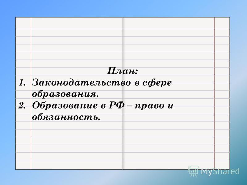 План: 1. Законодательство в сфере образования. 2. Образование в РФ – право и обязанность.