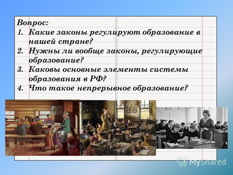 Вопрос: 1. Какие законы регулируют образование в нашей стране? 2. Нужны ли вообще законы, регулирующие образование? 3. Каковы основные элементы системы образования в РФ? 4. Что такое непрерывное образование?