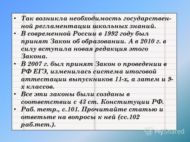 Так возникла необходимость государственной регламентации школьных знаний. В современной России в 1992 году был принят Закон об образовании. А в 2010 г. в силу вступила новая редакция этого Закона. В 2007 г. был принят Закон о проведении в РФ ЕГЭ, изм