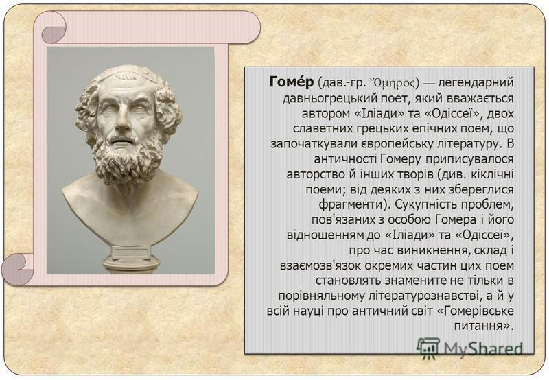 Гоме́р (дав.-гр. μηρος) легендарний давньогрецький поет, який вважається автором «Іліади» та «Одіссеї», двох славетних грецьких епічних поем, що започаткували європейську літературу. В античності Гомеру приписувалося авторство й інших творів (див. кі