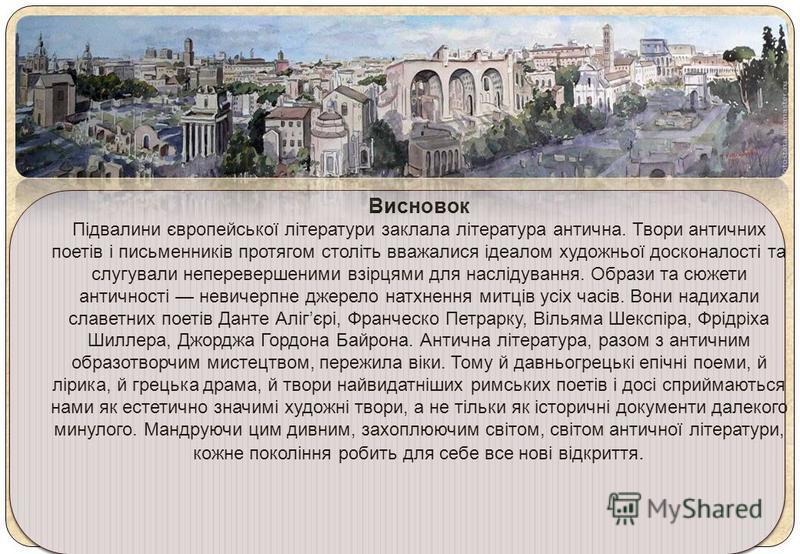 Висновок Підвалини європейської літератури заклала література антична. Твори античних поетів і письменників протягом століть вважалися ідеалом художньої досконалості та слугували неперевершеними взірцями для наслідування. Образи та сюжети античності