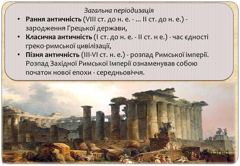 Загальна періодизація Рання античність (VIII ст. до н. е. -... II ст. до н. е.) - зародження Грецької держави, Класична античність (І ст. до н. е. - II ст. н е.) - час єдності греко-римської цивілізації, Пізня античність (III-VI ст. н. е.) - розпад Р