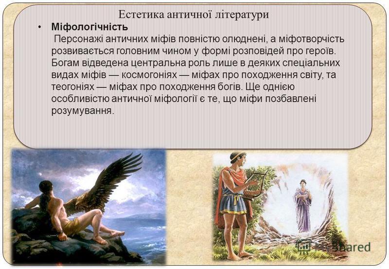 Естетика античної літератури Міфологічність Персонажі античних міфів повністю олюднені, а міфотворчість розвивається головним чином у формі розповідей про героїв. Богам відведена центральна роль лише в деяких спеціальних видах міфів космогоніях міфах