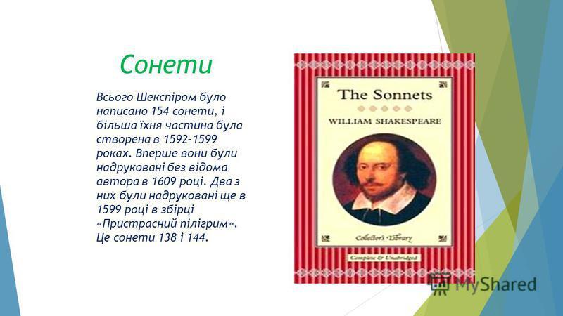 Сонети Всього Шекспіром було написано 154 сонети, і більша їхня частина була створена в 1592–1599 роках. Вперше вони були надруковані без відома автора в 1609 році. Два з них були надруковані ще в 1599 році в збірці «Пристрасний пілігрим». Це сонети
