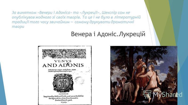 За винятком «Венери і Адоніса» та «Лукреції», Шекспір сам не опублікував жодного зі своїх творів. Та це і не було в літературній традиції того часу звичайним самому друкувати драматичні твори Венера і Адоніс.Лукрецій