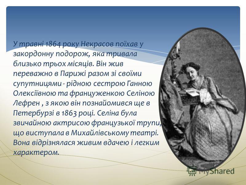 У травні 1864 року Некрасов поїхав у закордонну подорож, яка тривала близько трьох місяців. Він жив переважно в Парижі разом зі своїми супутницями - рідною сестрою Ганною Олексіївною та француженкою Селіною Лефрен, з якою він познайомився ще в Петерб