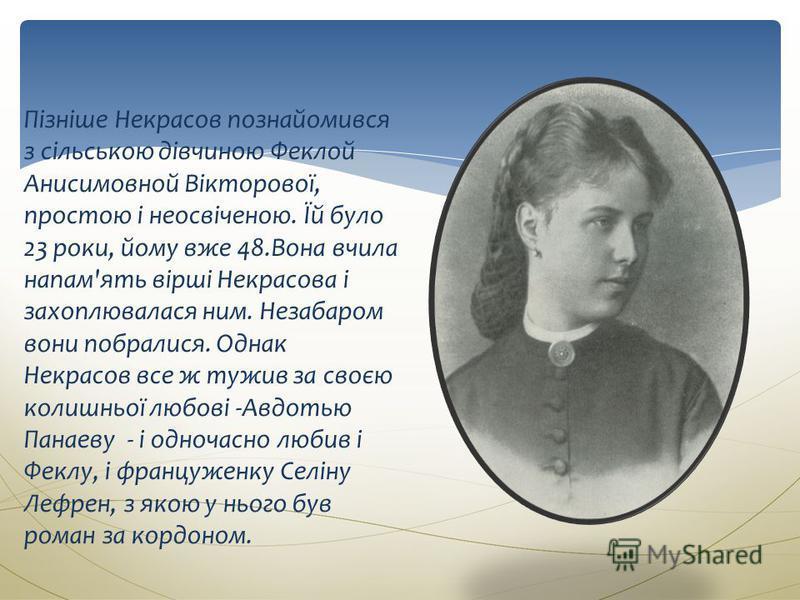 Пізніше Некрасов познайомився з сільською дівчиною Феклой Анисимовной Вікторової, простою і неосвіченою. Їй було 23 роки, йому вже 48.Вона вчила напам'ять вірші Некрасова і захоплювалася ним. Незабаром вони побралися. Однак Некрасов все ж тужив за св