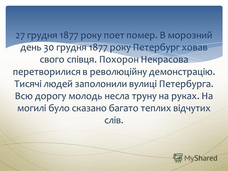27 грудня 1877 року поет помер. В морозний день 30 грудня 1877 року Петербург ховав свого співця. Похорон Некрасова перетворилися в революційну демонстрацію. Тисячі людей заполонили вулиці Петербурга. Всю дорогу молодь несла труну на руках. На могилі