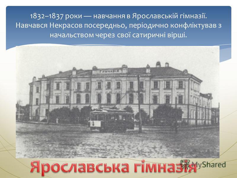 1832–1837 роки навчання в Ярославській гімназії. Навчався Некрасов посередньо, періодично конфліктував з начальством через свої сатиричні вірші.