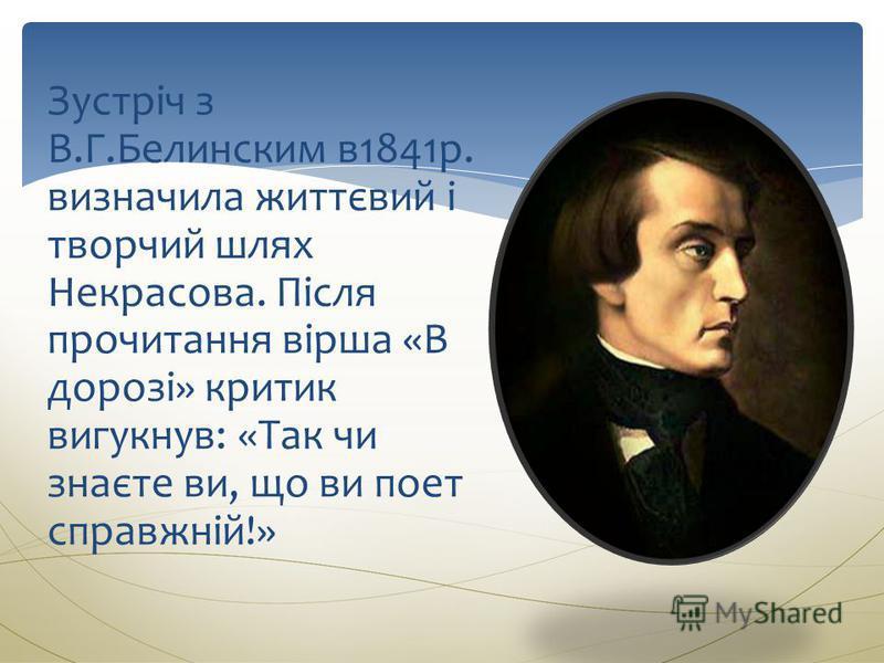 Зустріч з В.Г.Белинским в1841р. визначила життєвий і творчий шлях Некрасова. Після прочитання вірша «В дорозі» критик вигукнув: «Так чи знаєте ви, що ви поет справжній!»