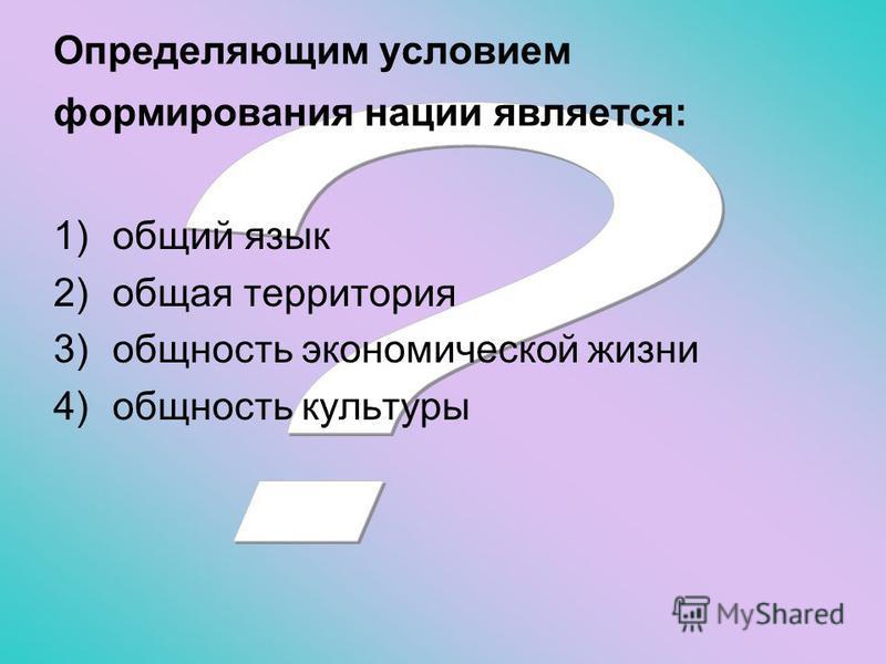 Определяющим условием формирования нации является: 1)общий язык 2)общая территория 3)общность экономической жизни 4)общность культуры