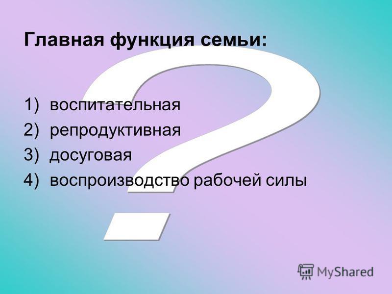 Главная функция семьи: 1)воспитательная 2)репродуктивная 3)досуговая 4)воспроизводство рабочей силы