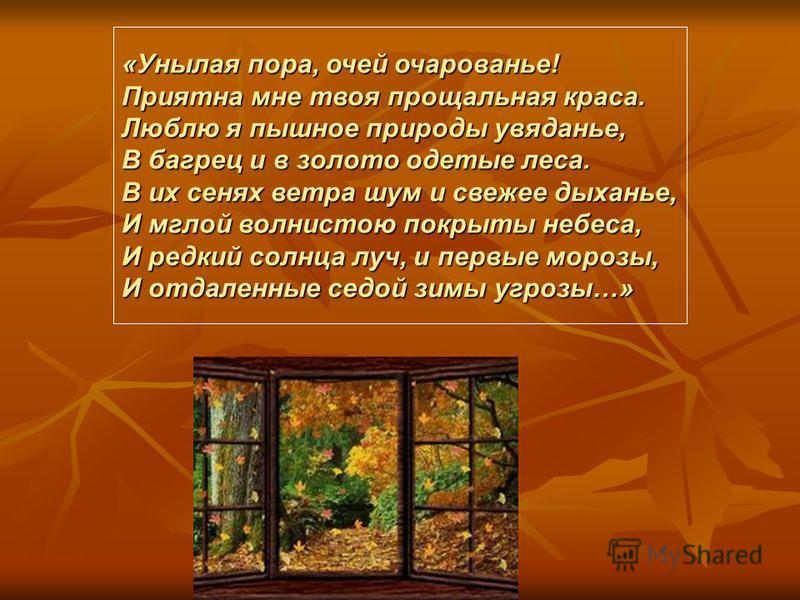 «Унылая пора, очей очарованье! Приятна мне твоя прощальная краса. Люблю я пышное природы увяданье, В багрец и в золото одетые леса. В их сенях ветра шум и свежее дыханье, И мглой волнистою покрыты небеса, И редкий солнца луч, и первые морозы, И отдал