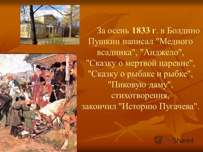 За осень 1833 г. в Болдино Пушкин написал Медного всадника, Анджело, Сказку о мертвой царевне, Сказку о рыбаке и рыбке, Пиковую даму, стихотворения, закончил Историю Пугачева.