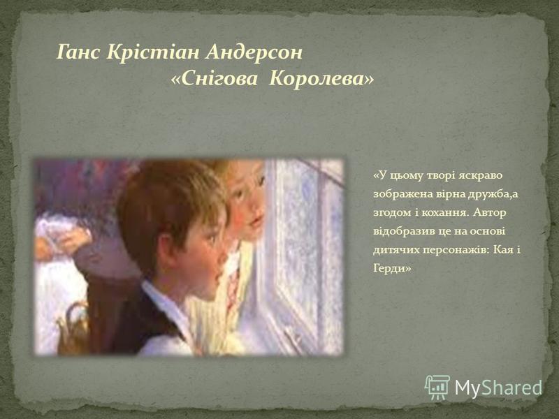 «У цьому творі яскраво зображена вірна дружба,а згодом і кохання. Автор відобразив це на основі дитячих персонажів: Кая і Герди»