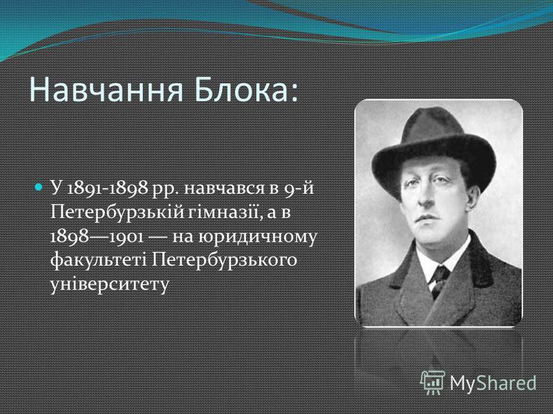 Навчання Блока: У 1891-1898 pp. навчався в 9-й Петербурзькій гімназії, а в 18981901 на юридичному факультеті Петербурзького університету