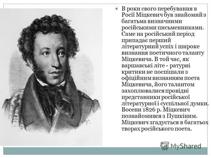 В роки свого перебування в Росії Міцкевич був знайомий з багатьма визначними російськими письменниками. Саме на російський період припадає перший літературний успіх і широке визнання поетичного таланту Міцкевича. В той час, як варшавські літе - ратур