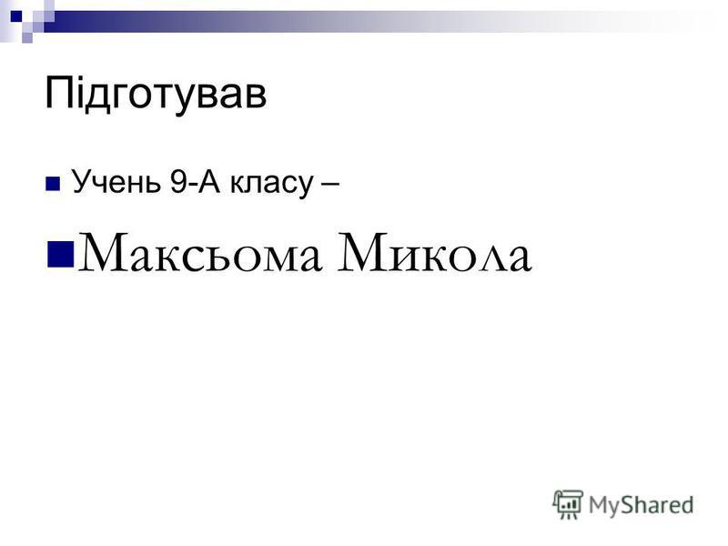 Підготував Учень 9-А класу – Максьома Микола