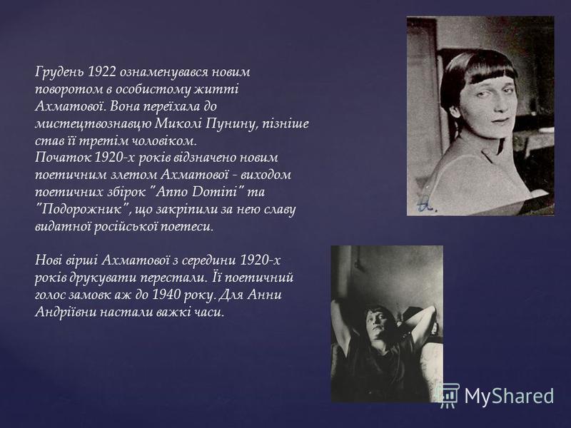 Грудень 1922 ознаменувався новим поворотом в особистому житті Ахматової. Вона переїхала до мистецтвознавцю Миколі Пунину, пізніше став її третім чоловіком. Початок 1920-х років відзначено новим поетичним злетом Ахматової - виходом поетичних збірок