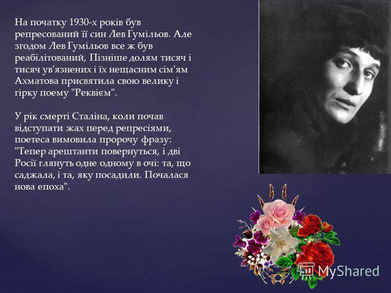 На початку 1930-х років був репресований її син Лев Гумільов. Але згодом Лев Гумільов все ж був реабілітований, Пізніше долям тисяч і тисяч ув'язнених і їх нещасним сім'ям Ахматова присвятила свою велику і гірку поему
