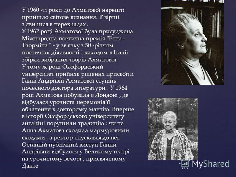 У 1960 -ті роки до Ахматової нарешті прийшло світове визнання. Її вірші з'явилися в перекладах. У 1962 році Ахматової була присуджена Міжнародна поетична премія