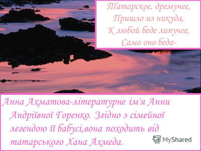 Татарское, дремучее, Пришло из никуда, К любой беде липучее, Само оно беда- Анна Ахматова-літературне ім'я Анни Андріївної Горенко. Згідно з сімейної легендою її бабусі,вона походить від татарського Хана Ахмеда.