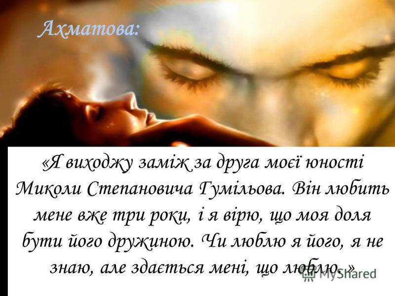 Ахматова: «Я виходжу заміж за друга моєї юності Миколи Степановича Гумільова. Він любить мене вже три роки, і я вірю, що моя доля бути його дружиною. Чи люблю я його, я не знаю, але здається мені, що люблю. »