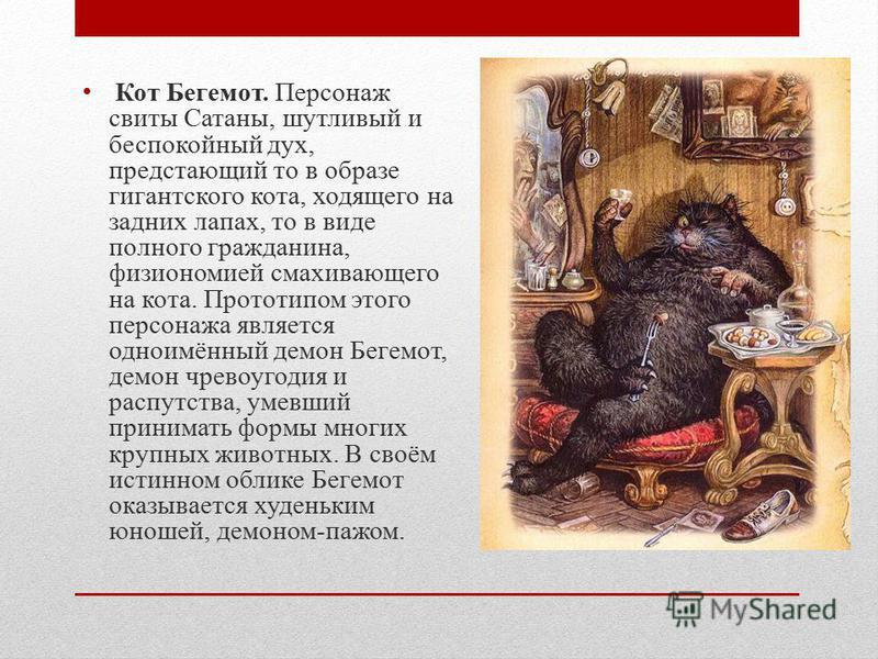 Кот Бегемот. Персонаж свиты Сатаны, шутливый и беспокойный дух, предстающий то в образе гигантского кота, ходящего на задних лапах, то в виде полного гражданина, физиономией смахивающего на кота. Прототипом этого персонажа является одноимённый демон