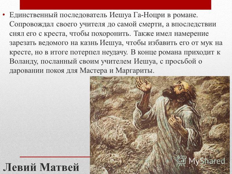 Единственный последователь Иешуа Га-Ноцри в романе. Сопровождал своего учителя до самой смерти, а впоследствии снял его с креста, чтобы похоронить. Также имел намерение зарезать ведомого на казнь Иешуа, чтобы избавить его от мук на кресте, но в итоге