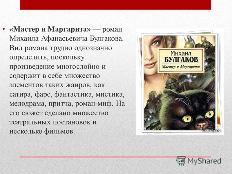 «Мастер и Маргарита» роман Михаила Афанасьевича Булгакова. Вид романа трудно однозначно определить, поскольку произведение многослойно и содержит в себе множество элементов таких жанров, как сатира, фарс, фантастика, мистика, мелодрама, притча, роман