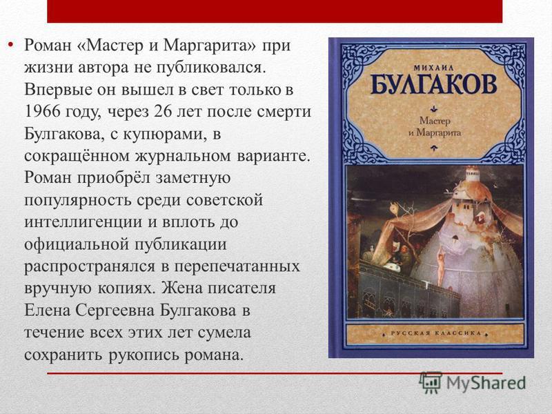 Роман «Мастер и Маргарита» при жизни автора не публиковался. Впервые он вышел в свет только в 1966 году, через 26 лет после смерти Булгакова, с купюрами, в сокращённом журнальном варианте. Роман приобрёл заметную популярность среди советской интеллиг