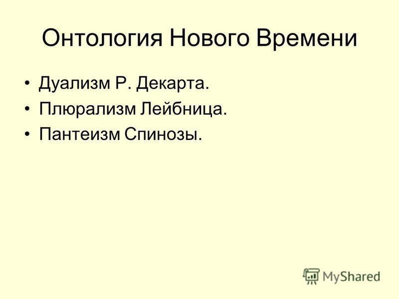 Онтология Нового Времени Дуализм Р. Декарта. Плюрализм Лейбница. Пантеизм Спинозы.