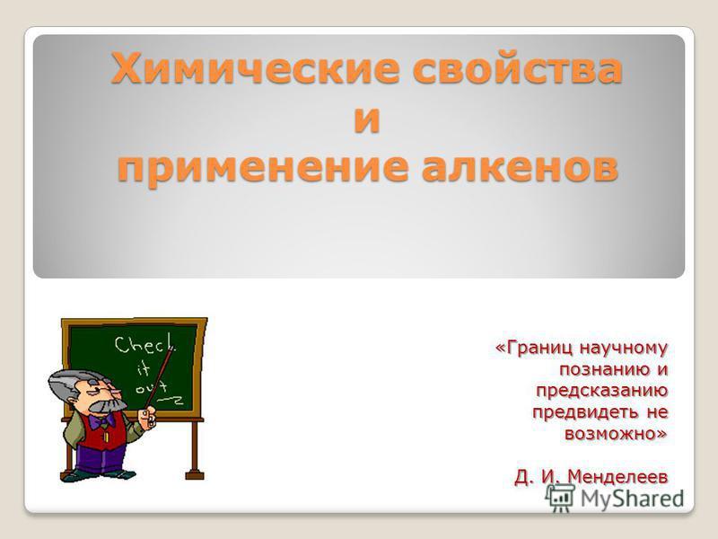 Химические свойства и применение алкенов «Границ научному познанию и предсказанию предвидеть не возможно» Д. И. Менделеев