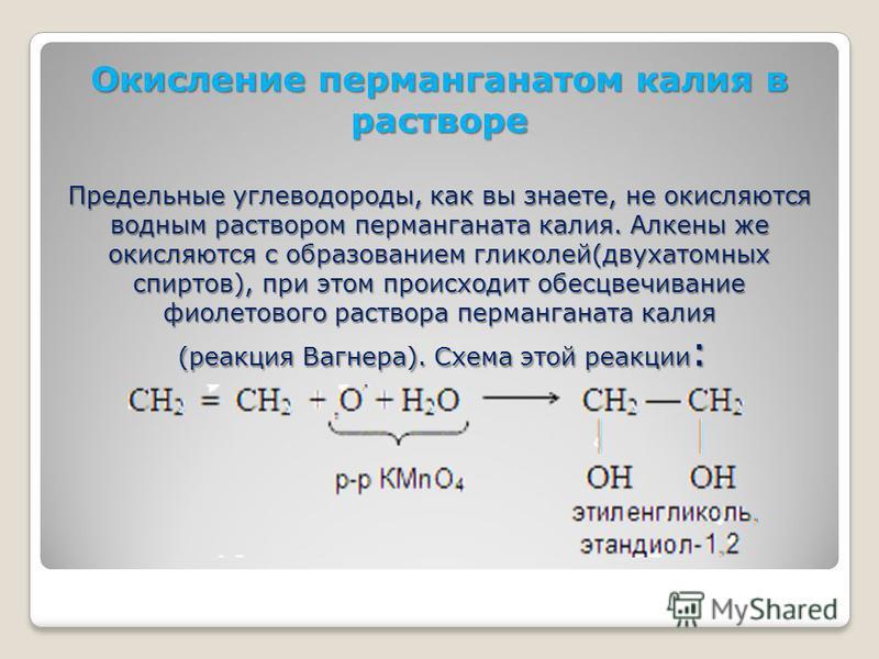 Окисление перманганатом калия в растворе Предельные углеводороды, как вы знаете, не окисляются водным раствором перманганата калия. Алкены же окисляются с образованием гликолей(двухатомных спиртов), при этом происходит обесцвечивание фиолетового раст