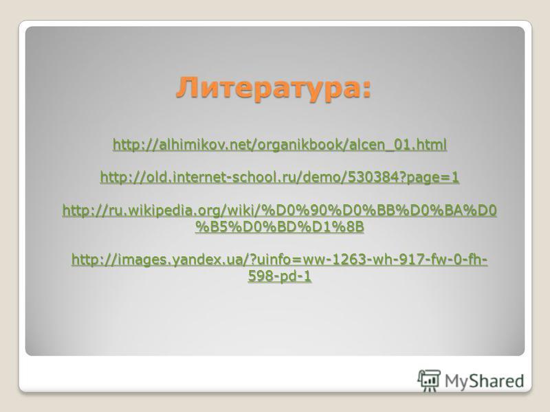Литература: http://alhimikov.net/organikbook/alcen_01. html http://old.internet-school.ru/demo/530384?page=1 http://ru.wikipedia.org/wiki/%D0%90%D0%BB%D0%BA%D0 %B5%D0%BD%D1%8B http://ru.wikipedia.org/wiki/%D0%90%D0%BB%D0%BA%D0 %B5%D0%BD%D1%8B http://