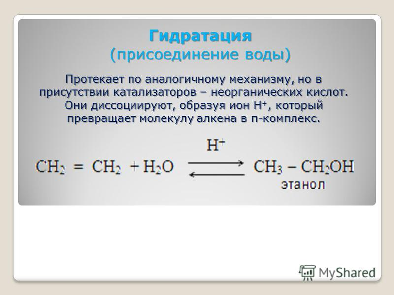 Гидратация (присоединение воды) Протекает по аналогичному механизму, но в присутствии катализаторов – неорганических кислот. Они диссоциируют, образуя ион Н +, который превращает молекулу алкена в π-комплекс.