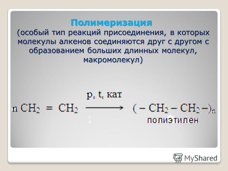Полимеризация Полимеризация (особый тип реакций присоединения, в которых молекулы алкенов соединяются друг с другом с образованием больших длинных молекул, макромолекул)