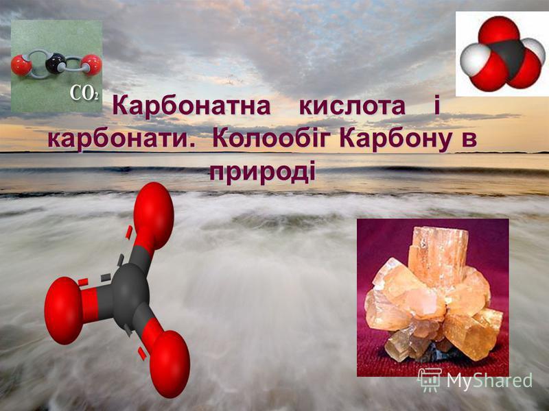 Карбонатна кислота і карбонати. Колообіг Карбону в природі Карбонатна кислота і карбонати. Колообіг Карбону в природі