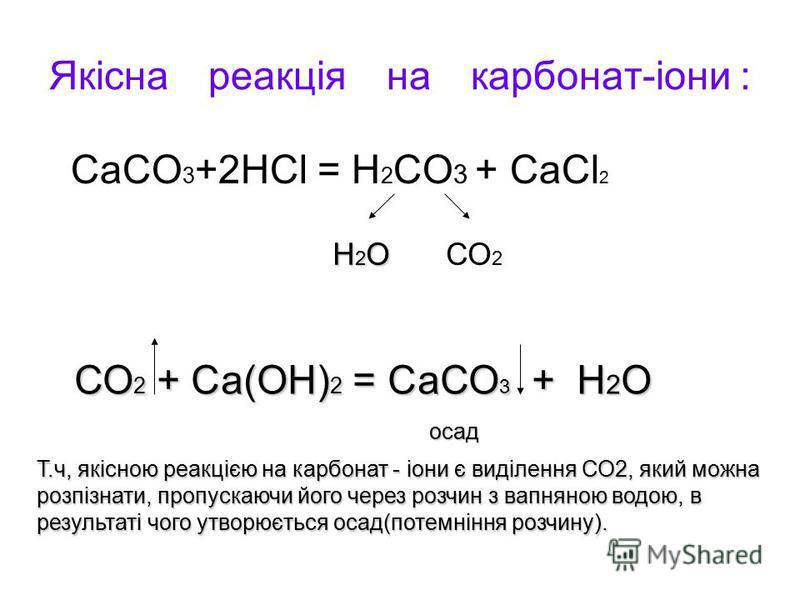 Якісна реакція на карбонат-іони : СаСО 3 +2НСl = Н 2 СО 3 + СаСl 2 Н2ОН2ОН2ОН2ОСО 2 СО 2 + Са(ОН) 2 = СаСО 3 + Н 2 О осад Т.ч, якісною реакцією на карбонат - іони є виділення СО2, який можна розпізнати, пропускаючи його через розчин з вапняною водою,