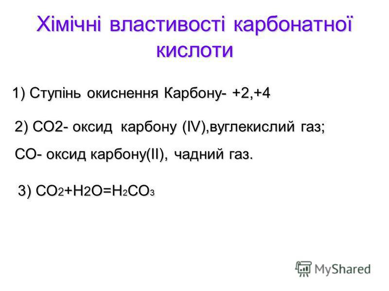 Хімічні властивості карбонатної кислоти 1) Ступінь окиснення Карбону- +2,+4 2) СО2- оксид карбону (ІV),вуглекислий газ; СО- оксид карбону(ІІ), чадний газ. 3) СО 2 +Н 2 О=Н 2 СО 3