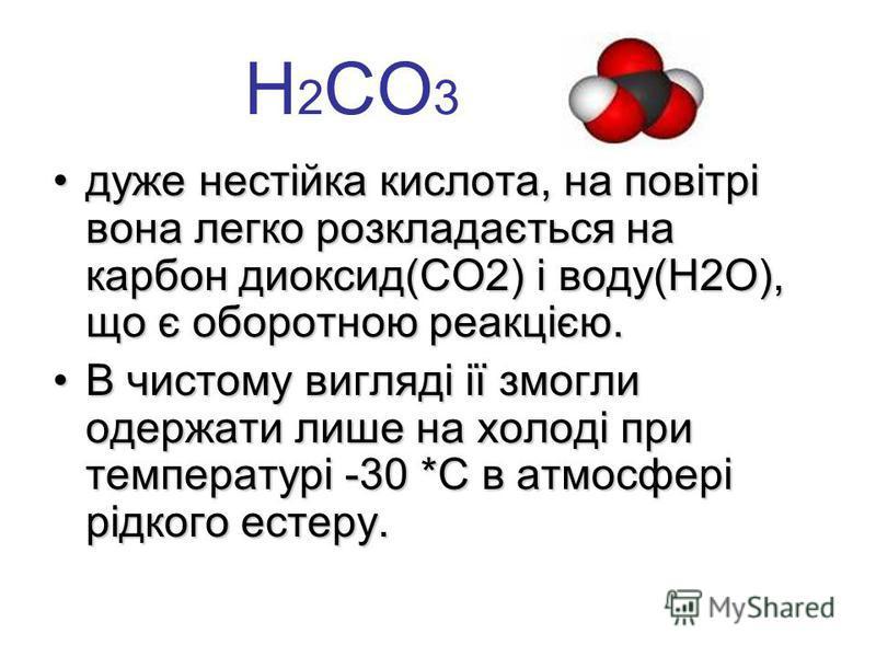 Н 2 СО 3 дуже нестійка кислота, на повітрі вона легко розкладається на карбон диоксид(СО2) і воду(Н2О), що є оборотною реакцією.дуже нестійка кислота, на повітрі вона легко розкладається на карбон диоксид(СО2) і воду(Н2О), що є оборотною реакцією. В