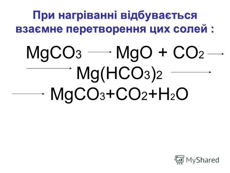 При нагріванні відбувається взаємне перетворення цих солей : MgCO 3 MgO + CO 2 Mg(HCO 3 ) 2 MgCO 3 +CO 2 +H 2 O