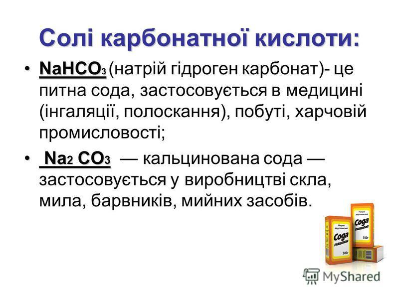 Солі карбонатної кислоти: NaНСО 3NaНСО 3 (натрій гідроген карбонат)- це питна сода, застосовується в медицині (інгаляції, полоскання), побуті, харчовій промисловості; Na 2 CO 3 Na 2 CO 3 кальцинована сода застосовується у виробництві скла, мила, барв