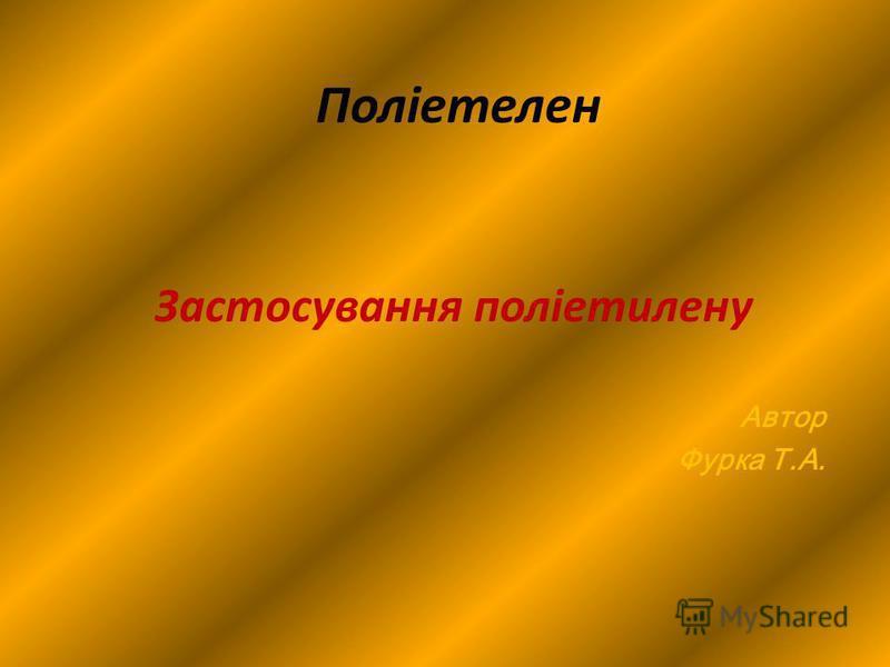 Поліетелен Застосування поліетилену Автор Фурка Т.А.