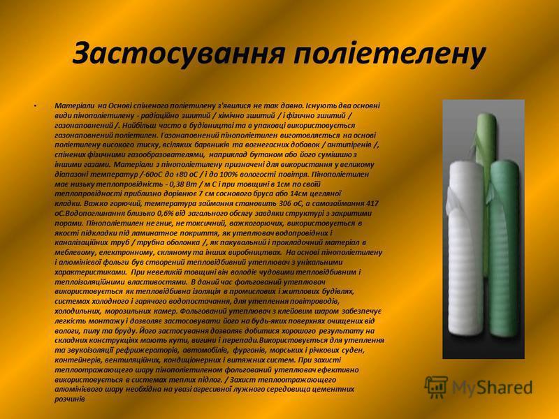 Застосування поліетелену Матеріали на Основі спіненого поліетилену з'явилися не так давно. Існують два основні види пінополіетилену - радіаційно зшитий / хімічно зшитий / і фізично зшитий / газонаповнений /. Найбільш часто в будівництві та в упаковці