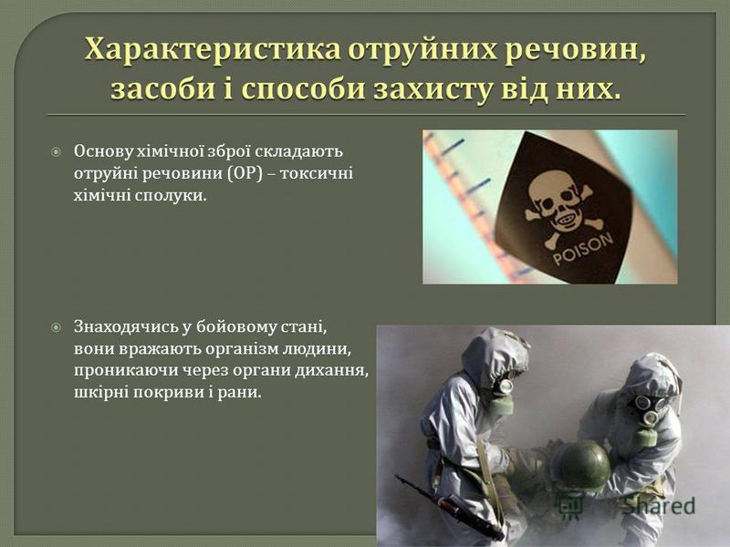 Основу хімічної зброї складають отруйні речовини ( ОР ) – токсичні хімічні сполуки. Знаходячись у бойовому стані, вони вражають організм людини, проникаючи через органи дихання, шкірні покриви і рани.