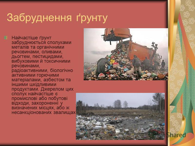 Забруднення ґрунту Найчастіше ґрунт забруднюється сполуками металів та органічними речовинами, оливами, дьогтем, пестицидами, вибуховими й токсичними речовинами, радіоактивними, біологічно активними горючими матеріалами, азбестом та іншими шкідливими
