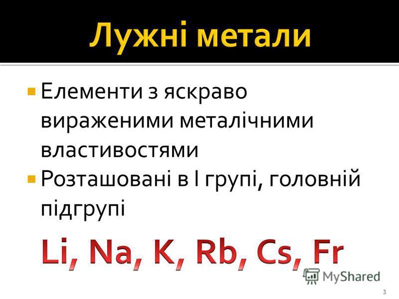 Елементи з яскраво вираженими металічними властивостями Розташовані в І групі, головній підгрупі 3