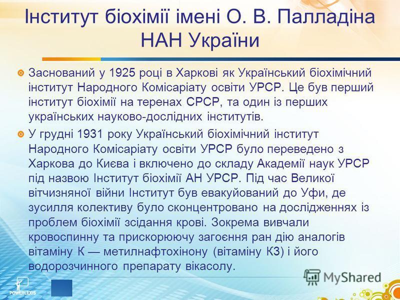 Інститут біохімії імені О. В. Палладіна НАН України Заснований у 1925 році в Харкові як Український біохімічний інститут Народного Комісаріату освіти УРСР. Це був перший інститут біохімії на теренах СРСР, та один із перших українських науково-дослідн