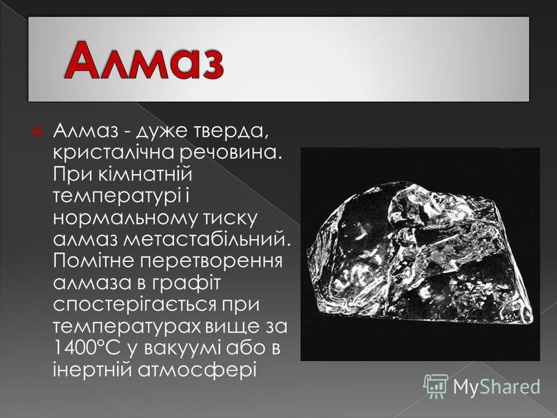 Алмаз - дуже тверда, кристалічна речовина. При кімнатній температурі і нормальному тиску алмаз метастабільний. Помітне перетворення алмаза в графіт спостерігається при температурах вище за 1400°С у вакуумі або в інертній атмосфері